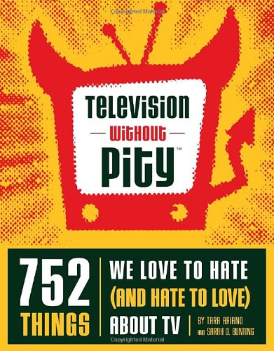 Television Without Pity: 752 Things We Love to Hate (and Hate to Love) about TV 9781594741173