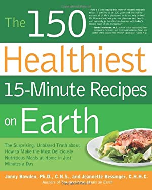 The 150 Healthiest 15-Minute Recipes on Earth: The Surprising, Unbiased Truth about How to Make the Most Deliciously Nutritious Meals at Home in Just 9781592334421