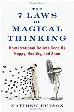The 7 Laws of Magical Thinking: How Irrational Beliefs Keep Us Happy, Healthy, and Sane 9781594630873