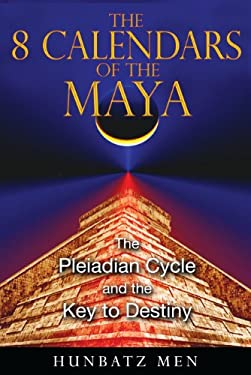 The 8 Calendars of the Maya: The Pleiadian Cycle and the Key to Destiny 9781591431053