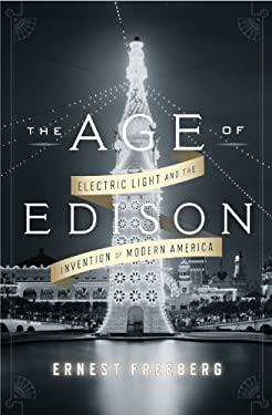 The Age of Edison: Electric Light and the Invention of Modern America 9781594204265