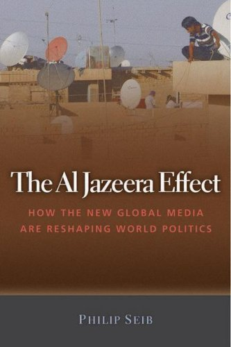 The Al Jazeera Effect: How the New Global Media Are Reshaping World Politics 9781597972000