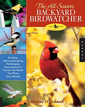 The All-Season Backyard Birdwatcher: Feeding and Landscaping Techniques Guaranteed to Attract the Birds You Want Year Round 9781592531998