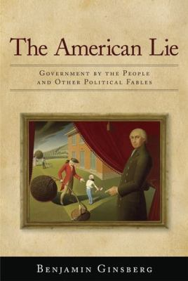 The American Lie: Government by the People and Other Political Fables 9781594514128