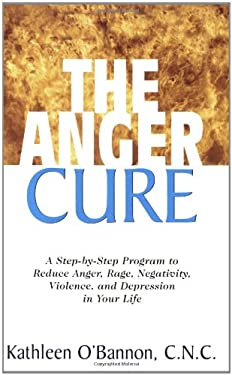 The Anger Cure: A Step-By-Step Program to Reduce Anger, Rage, Negativity, Violence, and Depression in Your Life 9781591201991