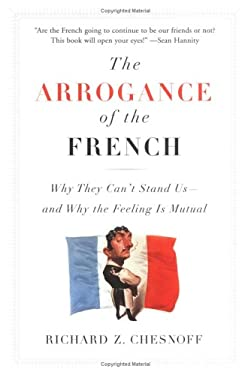 The Arrogance of the French: Why They Can't Stand Us--And Why the Feeling Is Mutual 9781595230102