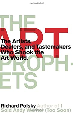 The Art Prophets: The Artists, Dealers, and Tastemakers Who Shook the Art World 9781590514061