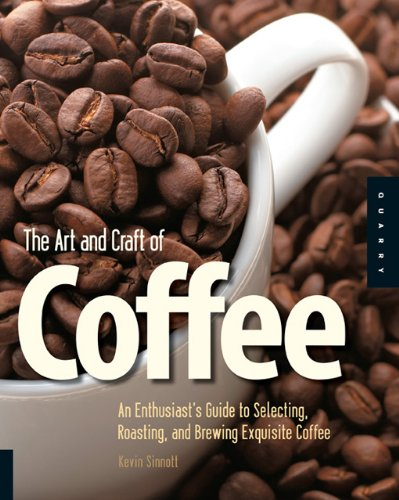 The Art and Craft of Coffee: An Enthusiast's Guide to Selecting, Roasting, and Brewing Exquisite Coffee 9781592535637