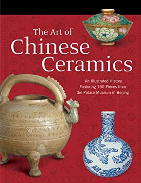 The Art of Chinese Ceramics: An Illustrated History Featuring 150 Pieces from the Palace Museum in Beijing 9781592650477