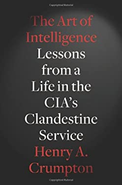 The Art of Intelligence: Lessons from a Life in the CIA's Clandestine Service 9781594203343