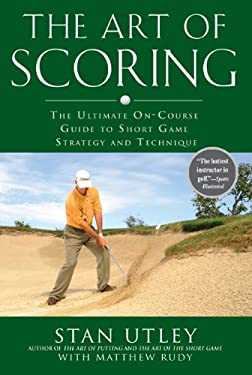The Art of Scoring: The Ultimate On-Course Guide to Short Game Strategy and Technique 9781592404483