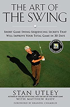 The Art of the Swing: Short Game Swing Sequencing Secrets That Will Improve Your Total Game in 30 Days 9781592406272