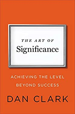 The Art of Significance: Achieving the Level Beyond Success 9781591845744