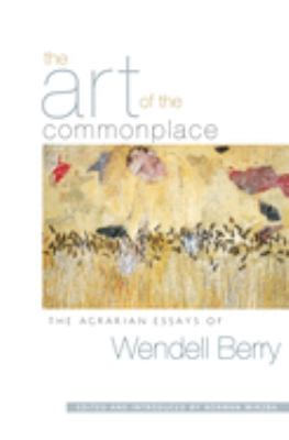 The Art of the Commonplace: The Agrarian Essays of Wendell Berry 9781593760076