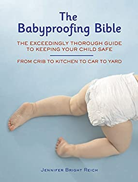 The Babyproofing Bible: The Exceedingly Thorough Guide to Keeping Your Child Safe from Crib to Kitchen to Car to Yard 9781592332489