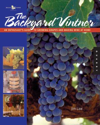 The Backyard Vintner: An Enthusiast's Guide to Growing Grapes and Making Wine at Home 9781592531981