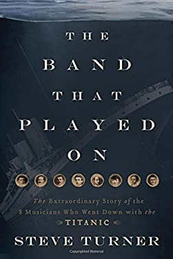 The Band That Played on: The Extraordinary Story of the 8 Musicians Who Went Down with the Titanic 9781595552198