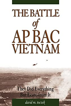 The Battle of Ap Bac, Vietnam: They Did Everything But Learn from It 9781591148531
