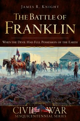 The Battle of Franklin: When the Devil Had Full Possession of the Earth 9781596297456