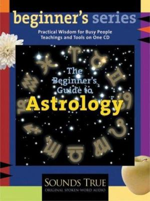 The Beginner's Guide to Astrology: A Practical Introduction to the Planets, Houses, and Signs of the Zodiac