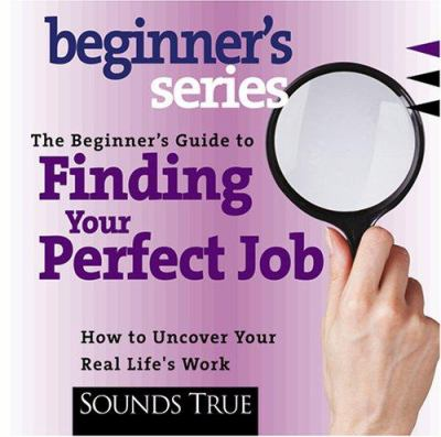 The Beginner's Guide to Finding Your Perfect Job: How to Uncover Your Real Life's Work 9781591790228