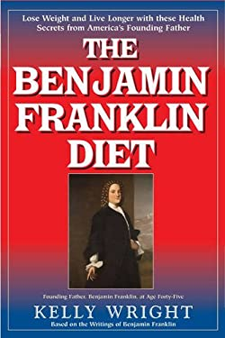 The Benjamin Franklin Diet: Lose Weight and Live Longer with These Health Secrets from America's Founding Father 9781591203018