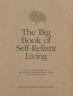 The Big Book of Self-Reliant Living: Advice and Information on Just about Everything You Need to Know to Live on Planet Earth 9781592280438