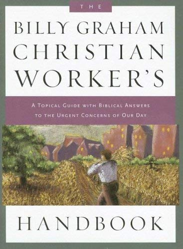 The Billy Graham Christian Worker's Handbook: A Topical Guide with Biblical Answers to the Urgent Concerns of Our Day 9781593280369