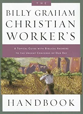 The Billy Graham Christian Worker's Handbook: A Topical Guide with Biblical Answers to the Urgent Concerns of Our Day 9781593280666
