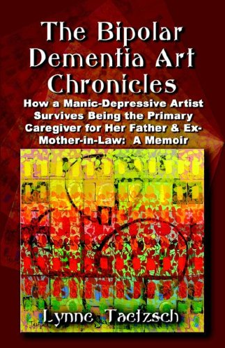 The Bipolar Dementia Art Chronicles: How a Manic-Depressive Artist Survives Being the Primary Caregiver for Her Father and Ex-Mother-In-Law - A Memoir 9781591138549