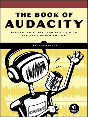 The Book of Audacity: Record, Edit, Mix, and Master with the Free Audio Editor 9781593272708
