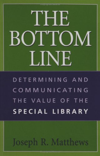 The Bottom Line: Determining and Communicating the Value of the Special Library 9781591580041