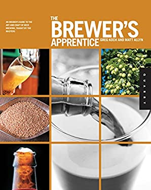 The Brewer's Apprentice: An Insider's Guide to the Art and Craft of Beer Brewing, Taught by the Masters 9781592537310