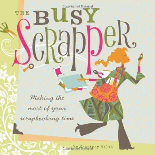 The Busy Scrapper: Making the Most of Your Scrapbooking Time 9781599630298
