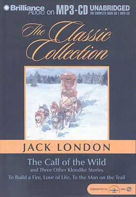 The Call of the Wild: And Three Other Klondike Stories to Build a Fire, Love of Life, to the Man on the Trail