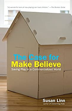 The Case for Make Believe: Saving Play in a Commercialized World 9781595584496