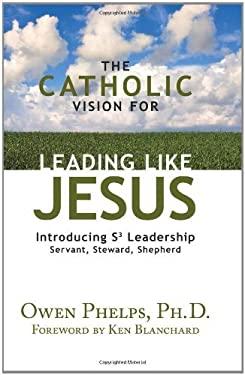 The Catholic Vision for Leading Like Jesus: Introducing S3 Leadership: Servant, Steward, Shepherd 9781592766055