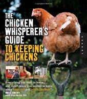 The Chicken Whisperer's Guide to Keeping Chickens: Everything You Need to Know... and Didn't Know You Needed to Know about Backyar 13146523