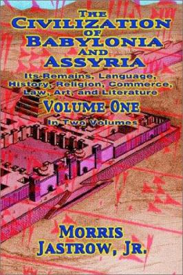 The Civilization of Babylonia and Assyria: Volume One, Its Remains, Language, History, Religion, Commerce, Law, Art and Literature 9781590161203