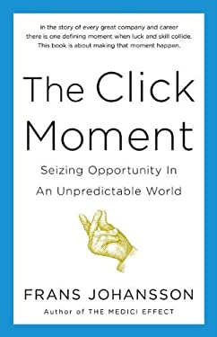 The Click Moment: Seizing Opportunity in an Unpredictable World 9781591844938