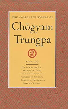 The Collected Works of Chogyam Trungpa, Volume 2: The Path Is the Goal - Training the Mind - Glimpses of Abhidharma - Glimpses of Shunyata - Glimpses 9781590300268