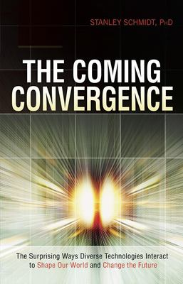 The Coming Convergence: Surprising Ways Diverse Technologies Interact to Shape Our World and Change the Future 9781591026136