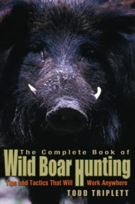 The Complete Book of Wild Boar Hunting: Tips and Tactics That Will Work Anywhere 9781592284283
