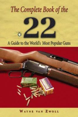 The Complete Book of the .22: A Guide to the World's Most Popular Guns 9781592280476