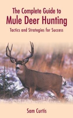 The Complete Guide to Mule Deer Hunting: Tactics and Strategies for Success 9781592282043