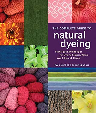 The Complete Guide to Natural Dyeing: Techniques and Recipes for Dyeing Fabrics, Yarn, and Fibers at Home 9781596681811