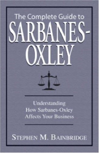 The Complete Guide to Sarbanes-Oxley: Understanding How Sarbanes-Oxley Affects Your Business 9781598692679