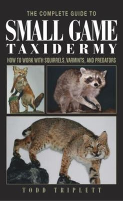 The Complete Guide to Small Game Taxidermy: How to Work with Squirrels, Varmints, and Predators 9781592281459