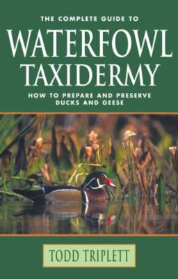 The Complete Guide to Waterfowl Taxidermy: How to Prepare and Preserve Ducks and Geese 9781592286775