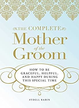 The Complete Mother of the Groom: How to Be Graceful, Helpful and Happy During This Special Time 9781598695465